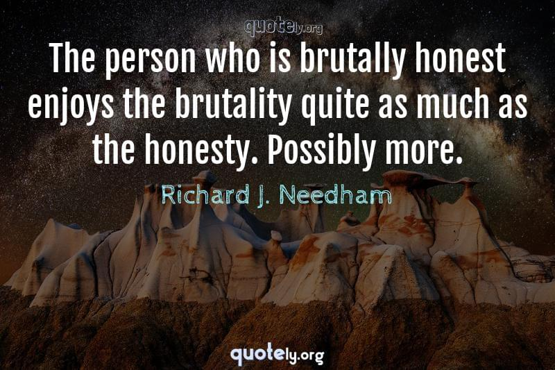 The person who is brutally honest enjoys the brutality quite as much as the honesty. Possibly more. by Richard J. Needham