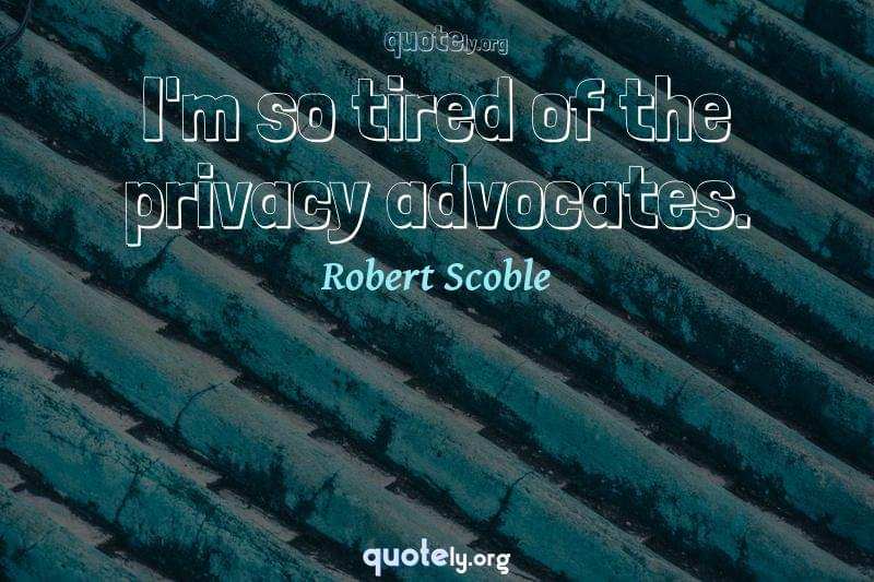 I'm so tired of the privacy advocates. by Robert Scoble