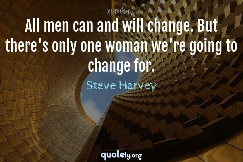 All men can and will change. But there's only one woman we're going to change for. by Steve Harvey