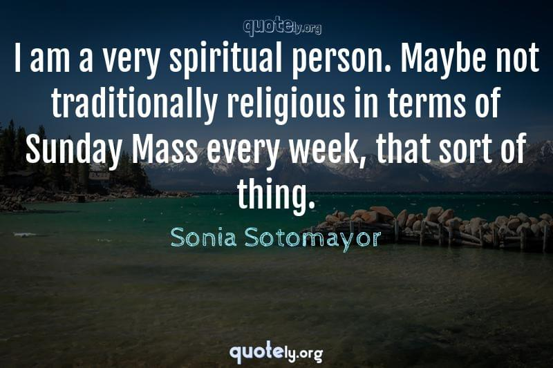 I am a very spiritual person. Maybe not traditionally religious in terms of Sunday Mass every week, that sort of thing. by Sonia Sotomayor