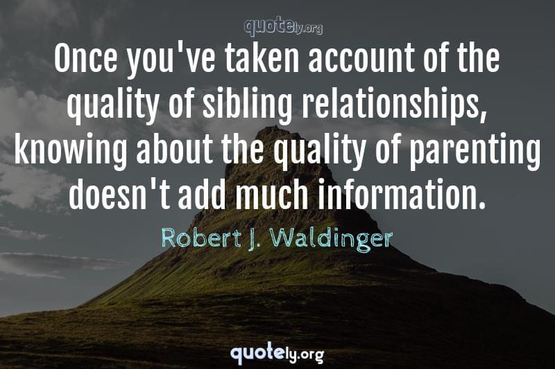 Once you've taken account of the quality of sibling relationships, knowing about the quality of parenting doesn't add much information. by Robert J. Waldinger