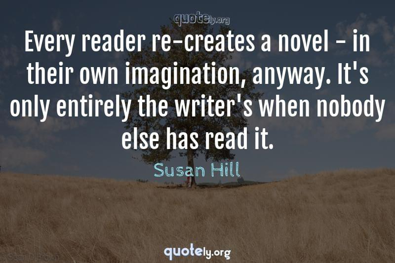 Every reader re-creates a novel - in their own imagination, anyway. It's only entirely the writer's when nobody else has read it. by Susan Hill