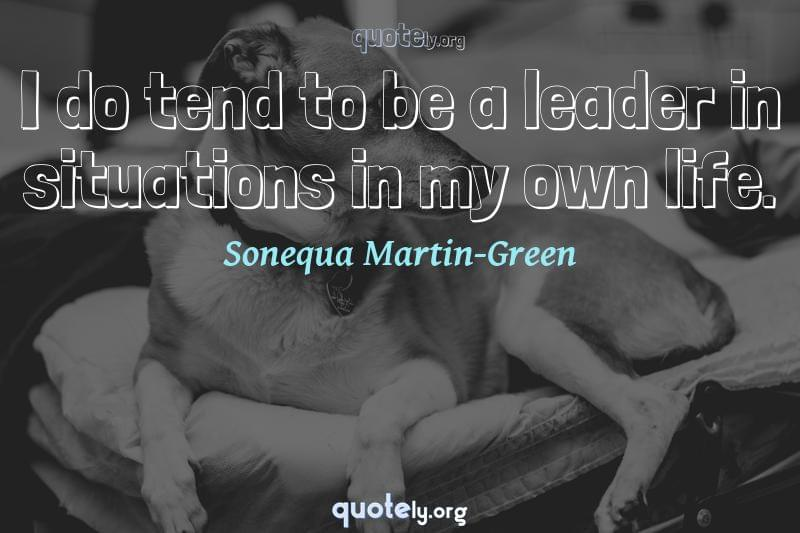 I do tend to be a leader in situations in my own life. by Sonequa Martin-Green