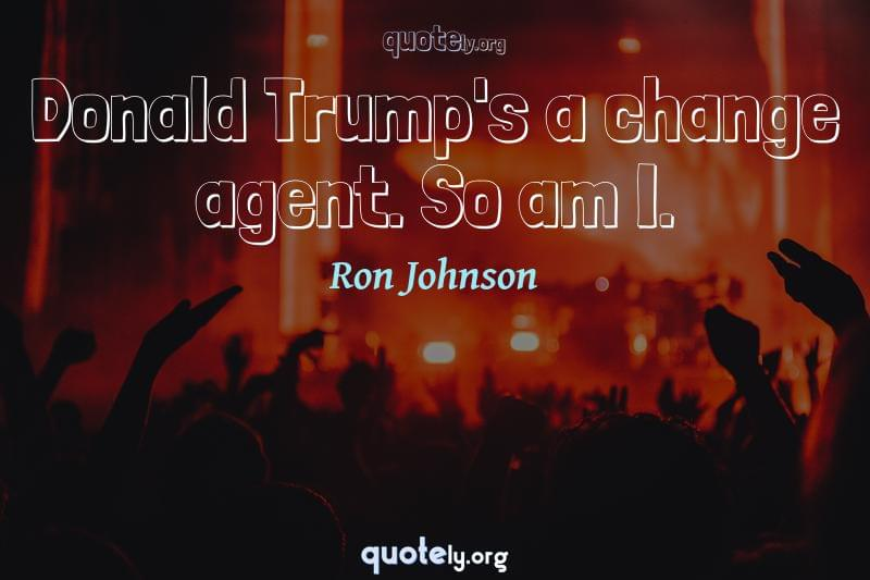 Donald Trump's a change agent. So am I. by Ron Johnson