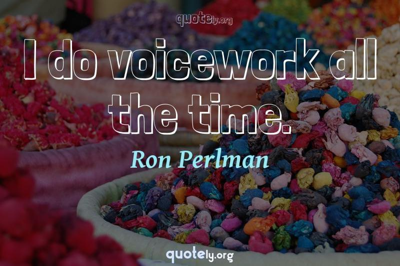 I do voicework all the time. by Ron Perlman