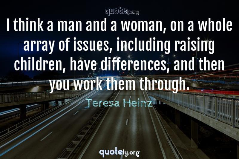 I think a man and a woman, on a whole array of issues, including raising children, have differences, and then you work them through. by Teresa Heinz