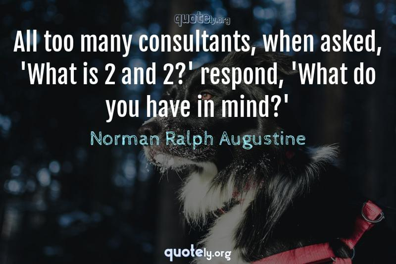 All too many consultants, when asked, 'What is 2 and 2?' respond, 'What do you have in mind?' by Norman Ralph Augustine