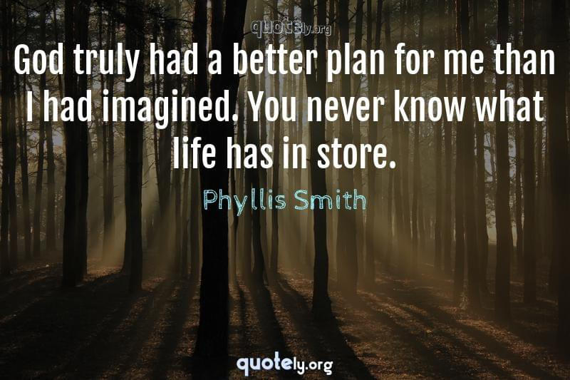 God truly had a better plan for me than I had imagined. You never know what life has in store. by Phyllis Smith