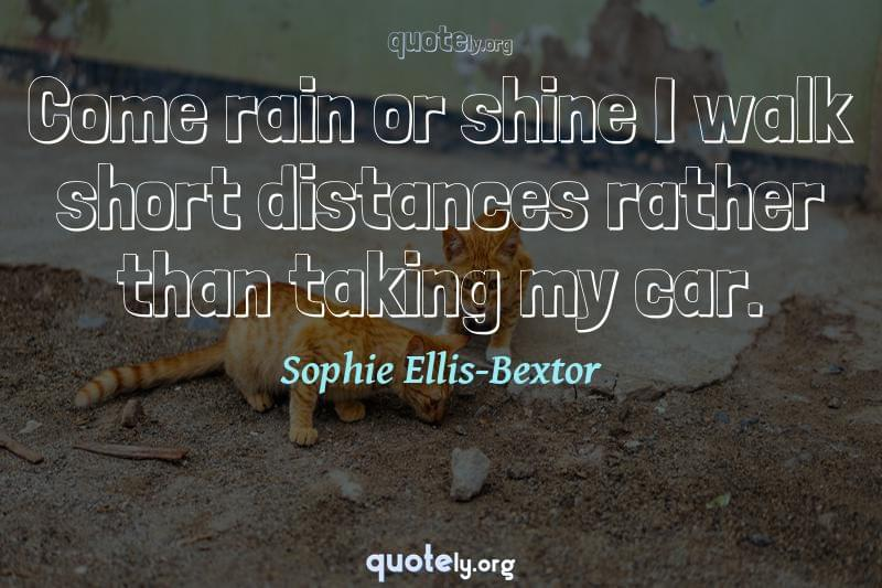 Come rain or shine I walk short distances rather than taking my car. by Sophie Ellis-Bextor