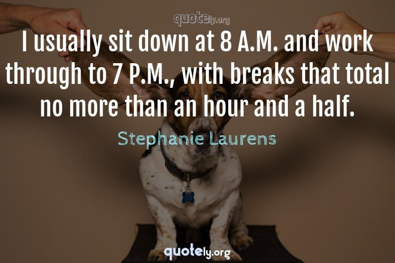 I usually sit down at 8 A.M. and work through to 7 P.M., with breaks that total no more than an hour and a half. by Stephanie Laurens