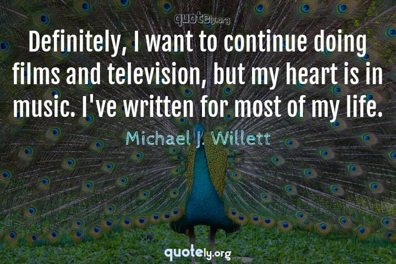 Definitely, I want to continue doing films and television, but my heart is in music. I've written for most of my life. by Michael J. Willett