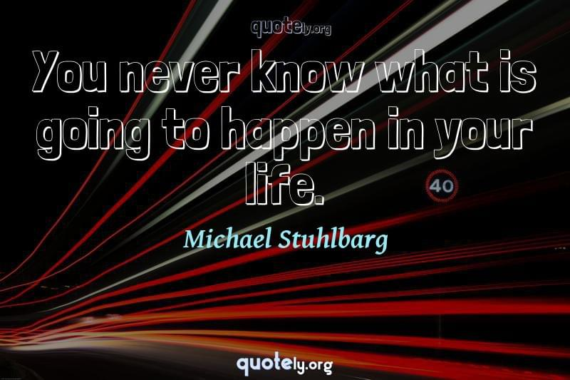 You never know what is going to happen in your life. by Michael Stuhlbarg