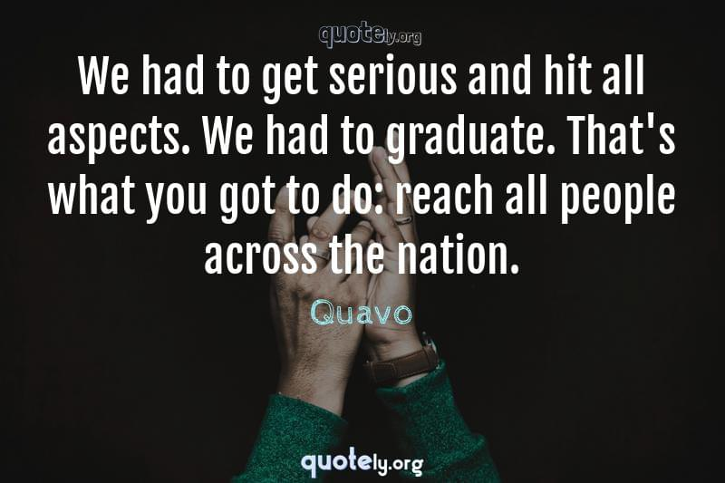 We had to get serious and hit all aspects. We had to graduate. That's what you got to do: reach all people across the nation. by Quavo