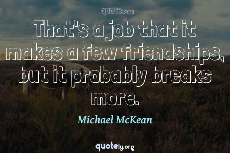 That's a job that it makes a few friendships, but it probably breaks more. by Michael McKean