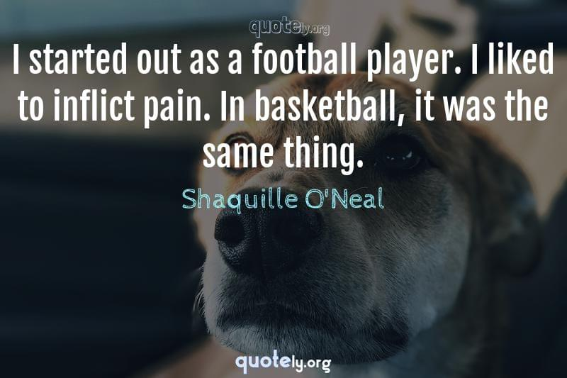 I started out as a football player. I liked to inflict pain. In basketball, it was the same thing. by Shaquille O'Neal