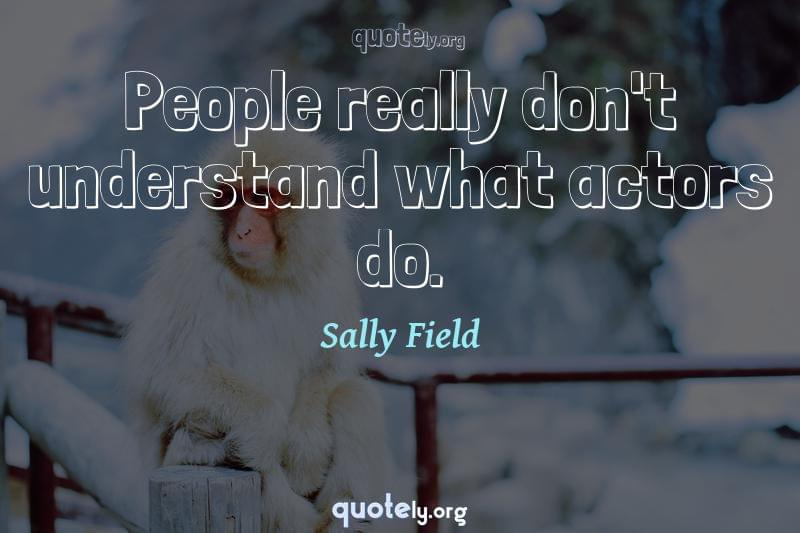 People really don't understand what actors do. by Sally Field