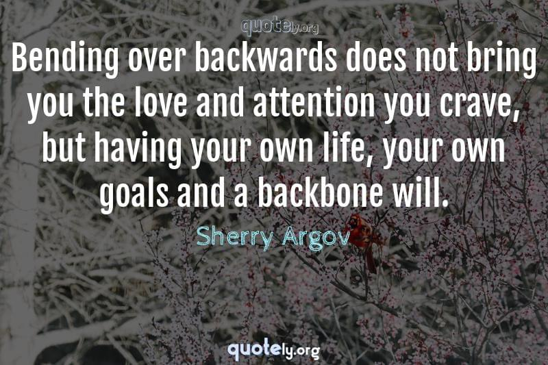 Bending over backwards does not bring you the love and attention you crave, but having your own life, your own goals and a backbone will. by Sherry Argov