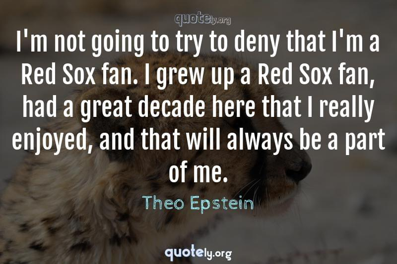 I'm not going to try to deny that I'm a Red Sox fan. I grew up a Red Sox fan, had a great decade here that I really enjoyed, and that will always be a part of me. by Theo Epstein