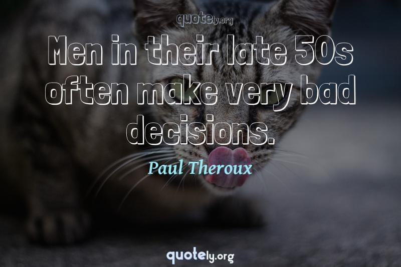 Men in their late 50s often make very bad decisions. by Paul Theroux