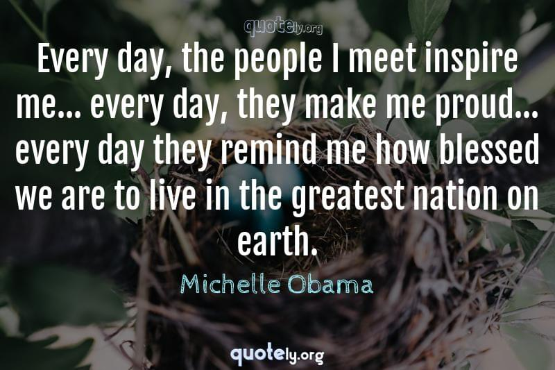 Every day, the people I meet inspire me... every day, they make me proud... every day they remind me how blessed we are to live in the greatest nation on earth. by Michelle Obama