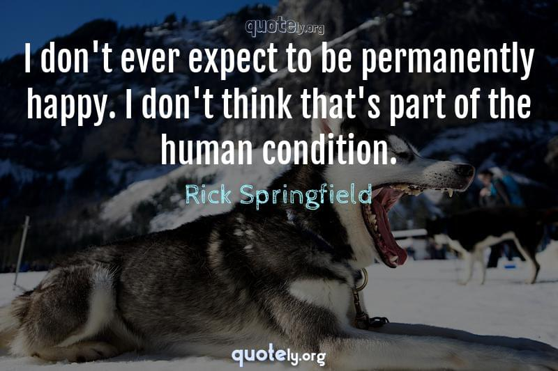 I don't ever expect to be permanently happy. I don't think that's part of the human condition. by Rick Springfield