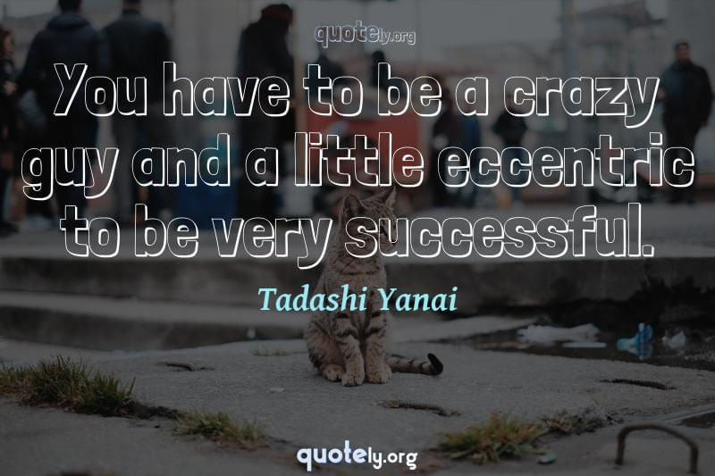 You have to be a crazy guy and a little eccentric to be very successful. by Tadashi Yanai