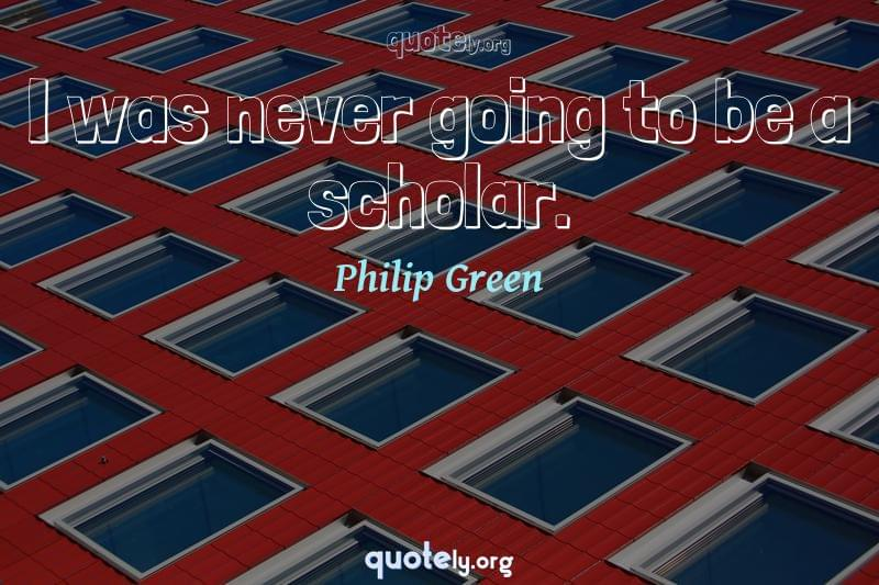 I was never going to be a scholar. by Philip Green