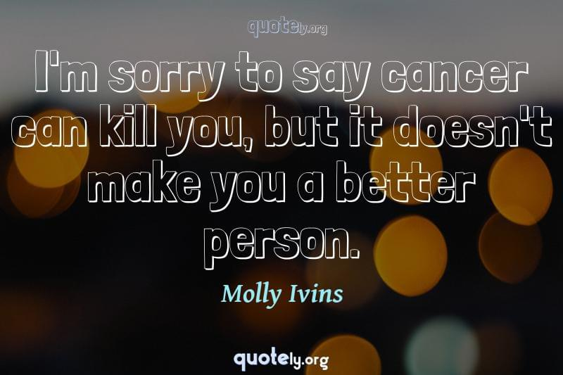 I'm sorry to say cancer can kill you, but it doesn't make you a better person. by Molly Ivins