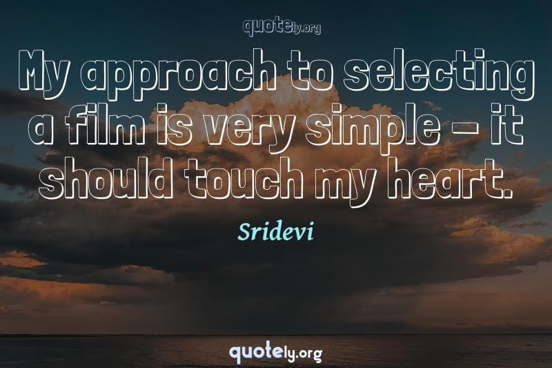 My approach to selecting a film is very simple - it should touch my heart. by Sridevi