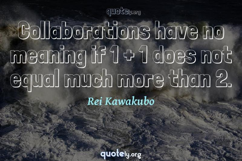Collaborations have no meaning if 1 + 1 does not equal much more than 2. by Rei Kawakubo