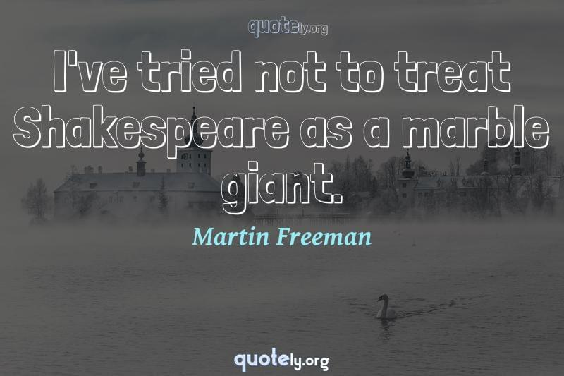 I've tried not to treat Shakespeare as a marble giant. by Martin Freeman