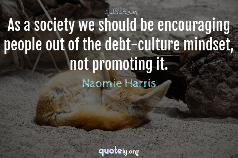 As a society we should be encouraging people out of the debt-culture mindset, not promoting it. by Naomie Harris