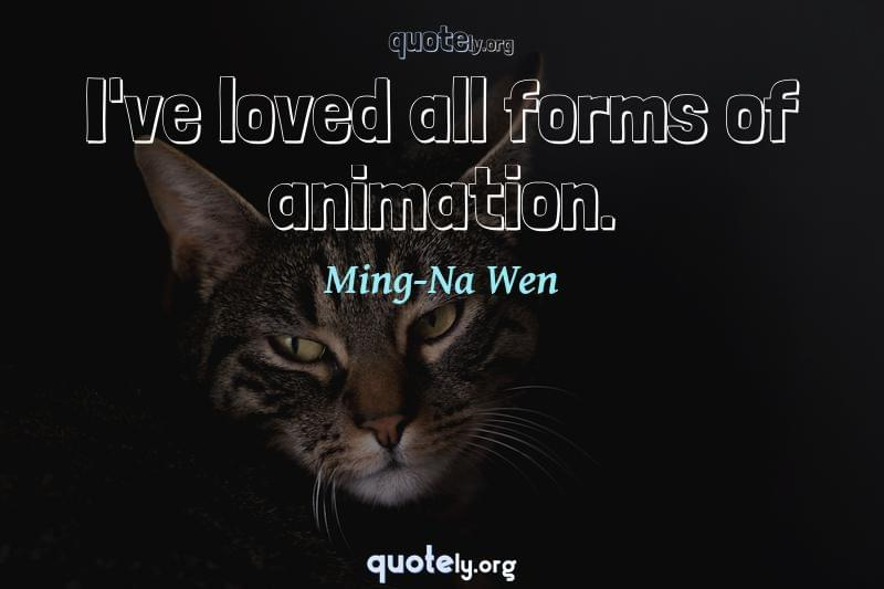 I've loved all forms of animation. by Ming-Na Wen
