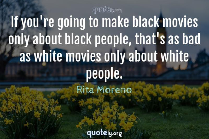 If you're going to make black movies only about black people, that's as bad as white movies only about white people. by Rita Moreno