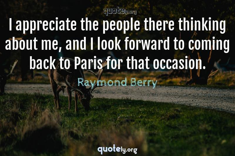 I appreciate the people there thinking about me, and I look forward to coming back to Paris for that occasion. by Raymond Berry