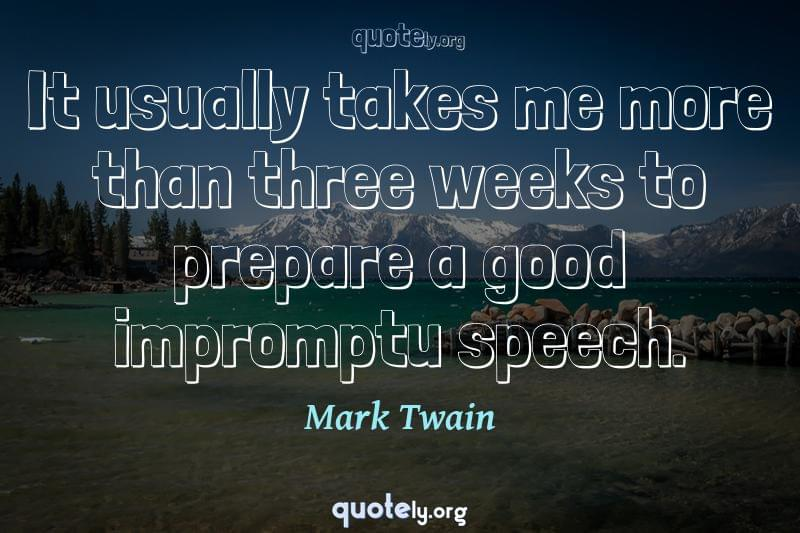 It usually takes me more than three weeks to prepare a good impromptu speech. by Mark Twain