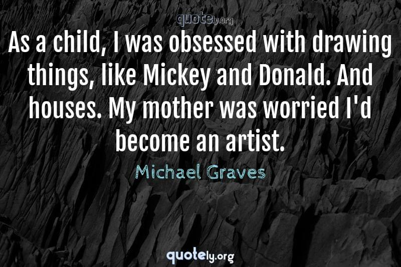 As a child, I was obsessed with drawing things, like Mickey and Donald. And houses. My mother was worried I'd become an artist. by Michael Graves