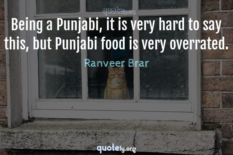 Being a Punjabi, it is very hard to say this, but Punjabi food is very overrated. by Ranveer Brar