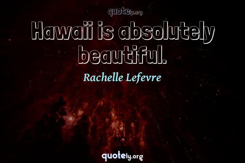 Hawaii is absolutely beautiful. by Rachelle Lefevre
