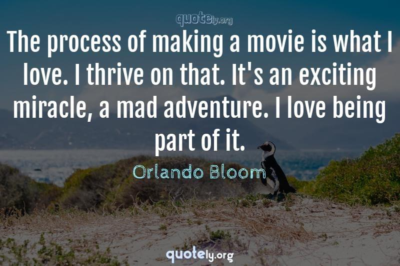 The process of making a movie is what I love. I thrive on that. It's an exciting miracle, a mad adventure. I love being part of it. by Orlando Bloom