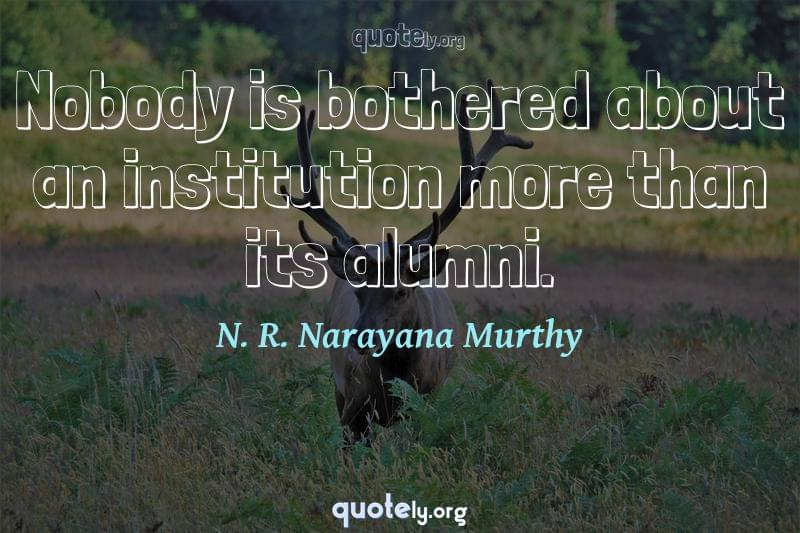 Nobody is bothered about an institution more than its alumni. by N. R. Narayana Murthy