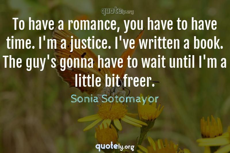 To have a romance, you have to have time. I'm a justice. I've written a book. The guy's gonna have to wait until I'm a little bit freer. by Sonia Sotomayor
