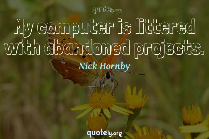 My computer is littered with abandoned projects. by Nick Hornby