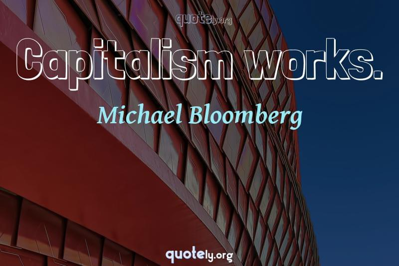 Capitalism works. by Michael Bloomberg