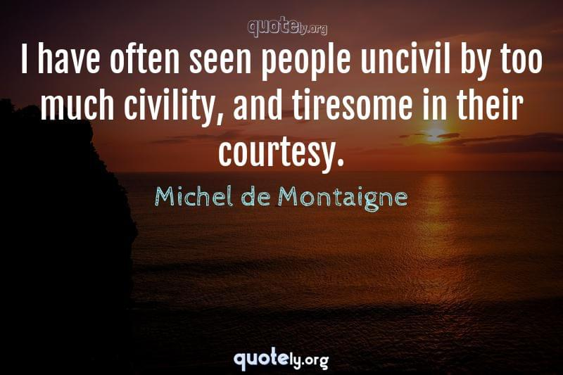 I have often seen people uncivil by too much civility, and tiresome in their courtesy. by Michel de Montaigne