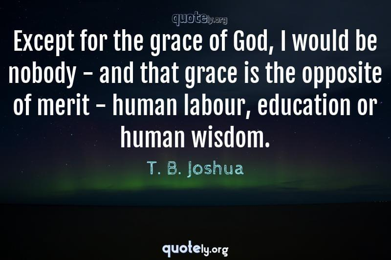 Except for the grace of God, I would be nobody - and that grace is the opposite of merit - human labour, education or human wisdom. by T. B. Joshua