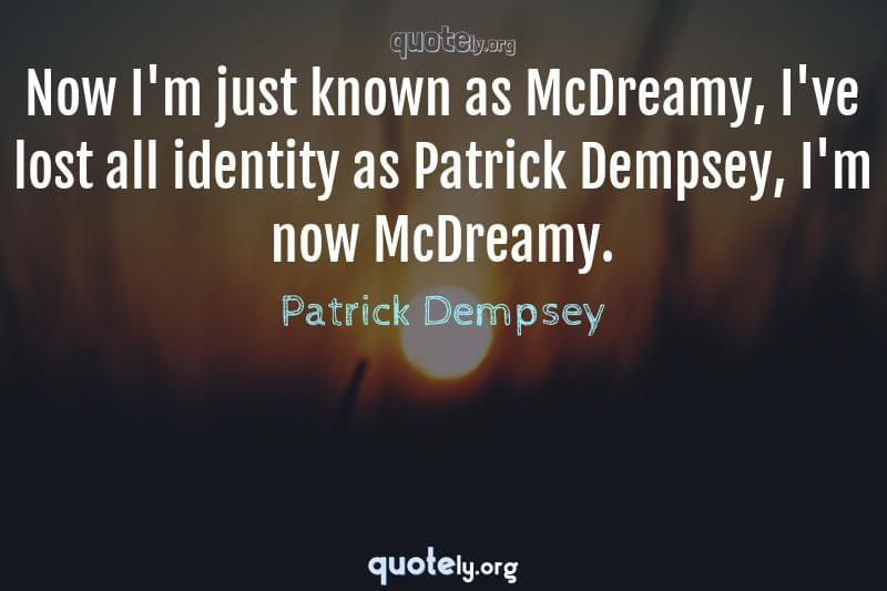Now I'm just known as McDreamy, I've lost all identity as Patrick Dempsey, I'm now McDreamy. by Patrick Dempsey