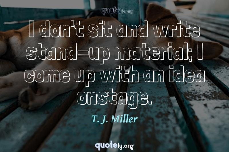 I don't sit and write stand-up material; I come up with an idea onstage. by T. J. Miller