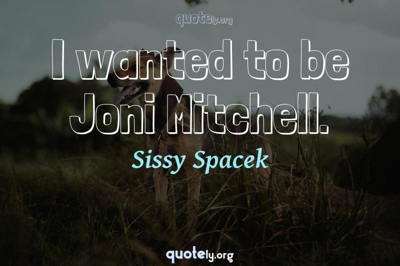 I wanted to be Joni Mitchell. by Sissy Spacek