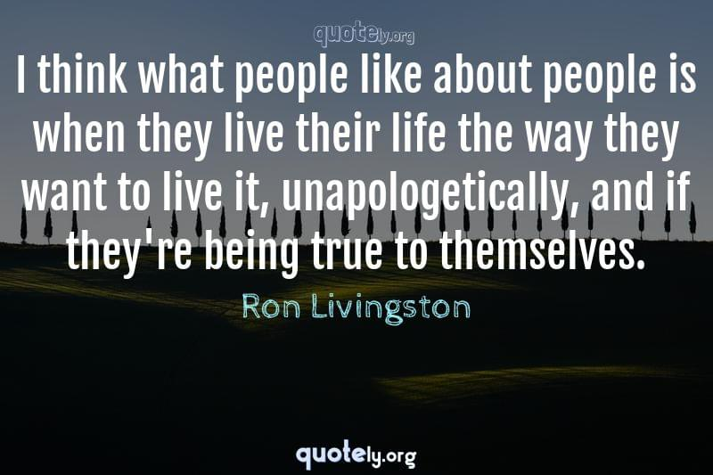 I think what people like about people is when they live their life the way they want to live it, unapologetically, and if they're being true to themselves. by Ron Livingston